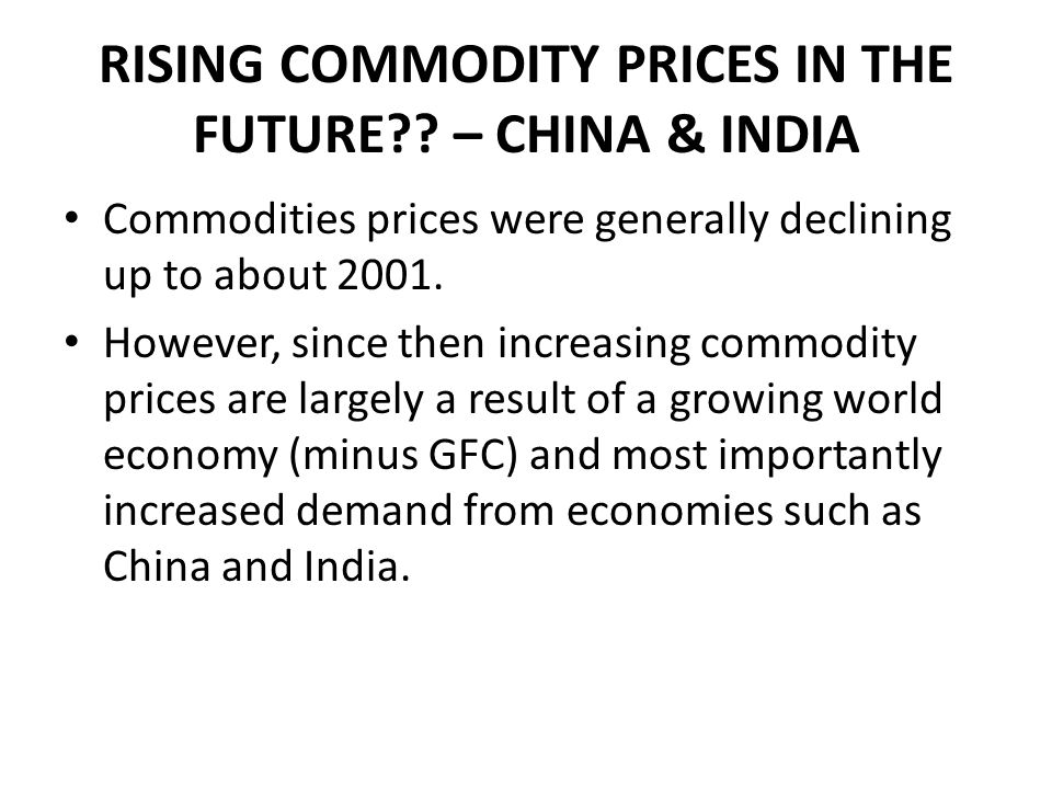RISING COMMODITY PRICES IN THE FUTURE?? – CHINA & INDIA Commodities prices were generally declining up to about 2001. However, since then increasing c