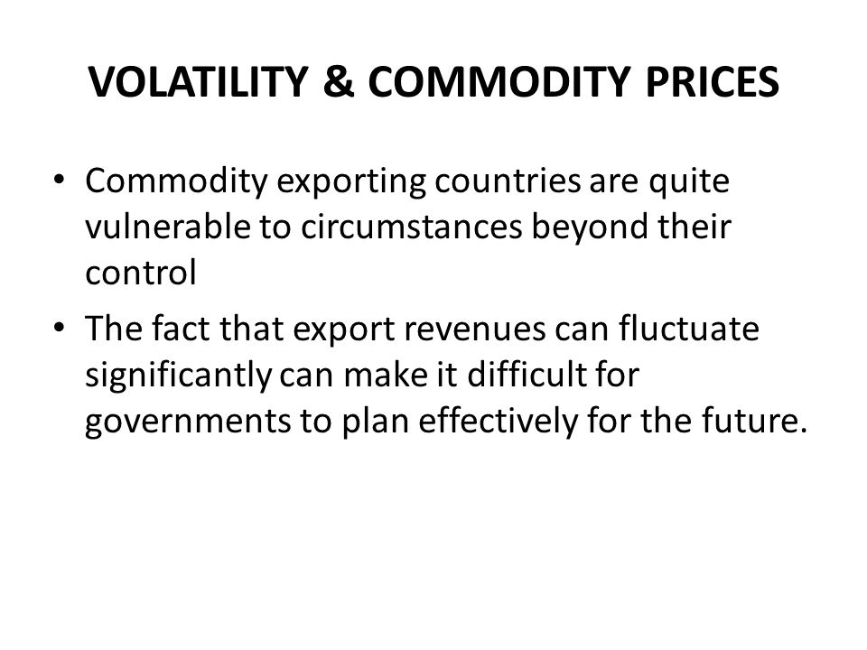 VOLATILITY & COMMODITY PRICES Commodity exporting countries are quite vulnerable to circumstances beyond their control The fact that export revenues c