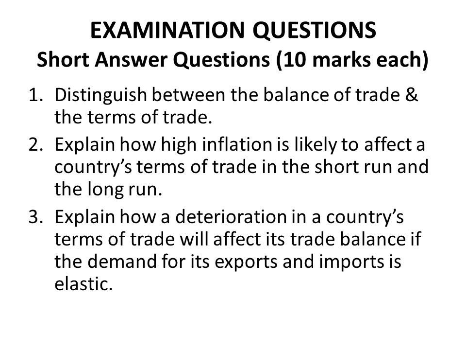 EXAMINATION QUESTIONS Short Answer Questions (10 marks each) 1.Distinguish between the balance of trade & the terms of trade. 2.Explain how high infla