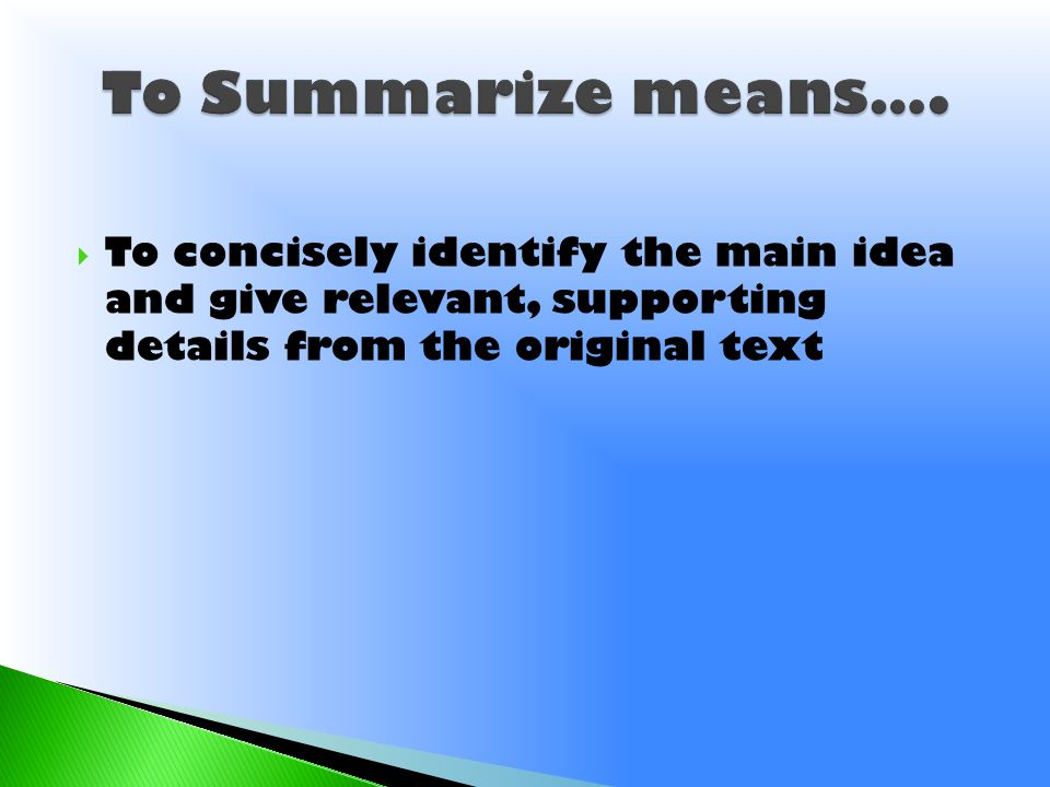  To concisely identify the main idea and give relevant, supporting details from the original text