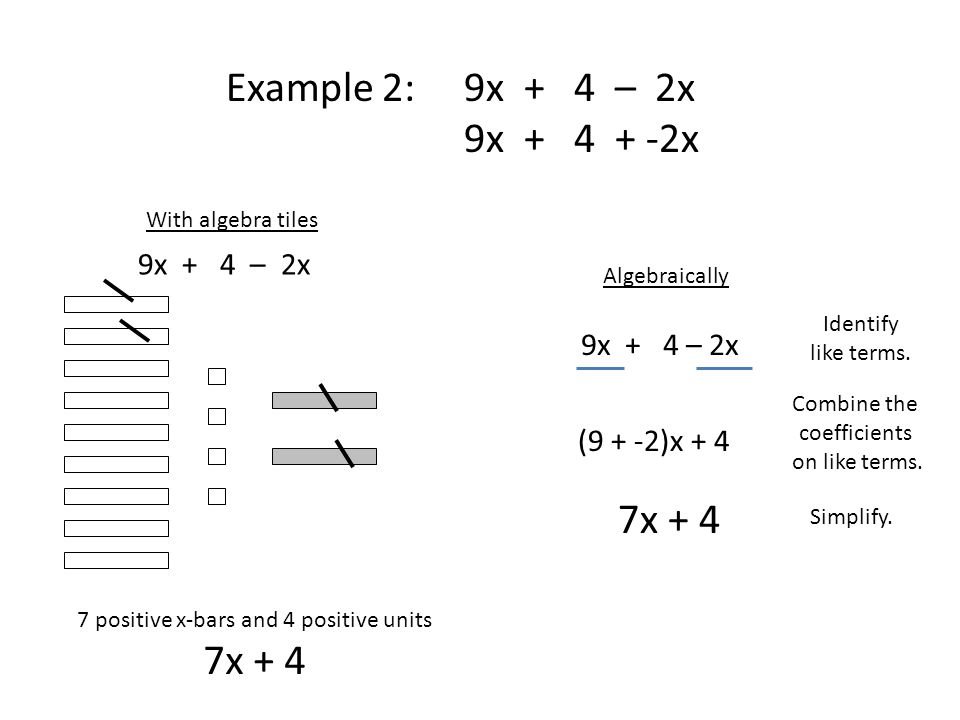 Example 2: 9x + 4 – 2x 9x + 4 + -2x Algebraically 9x + 4 – 2x Identify like terms.