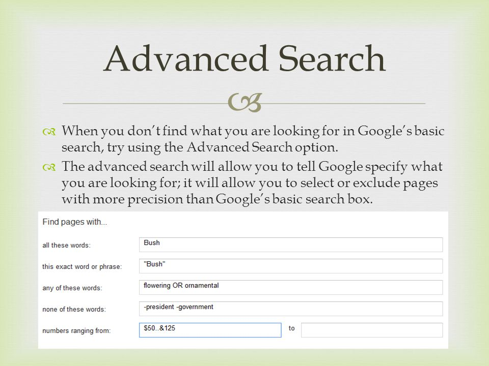   When you don't find what you are looking for in Google's basic search, try using the Advanced Search option.  The advanced search will allow you