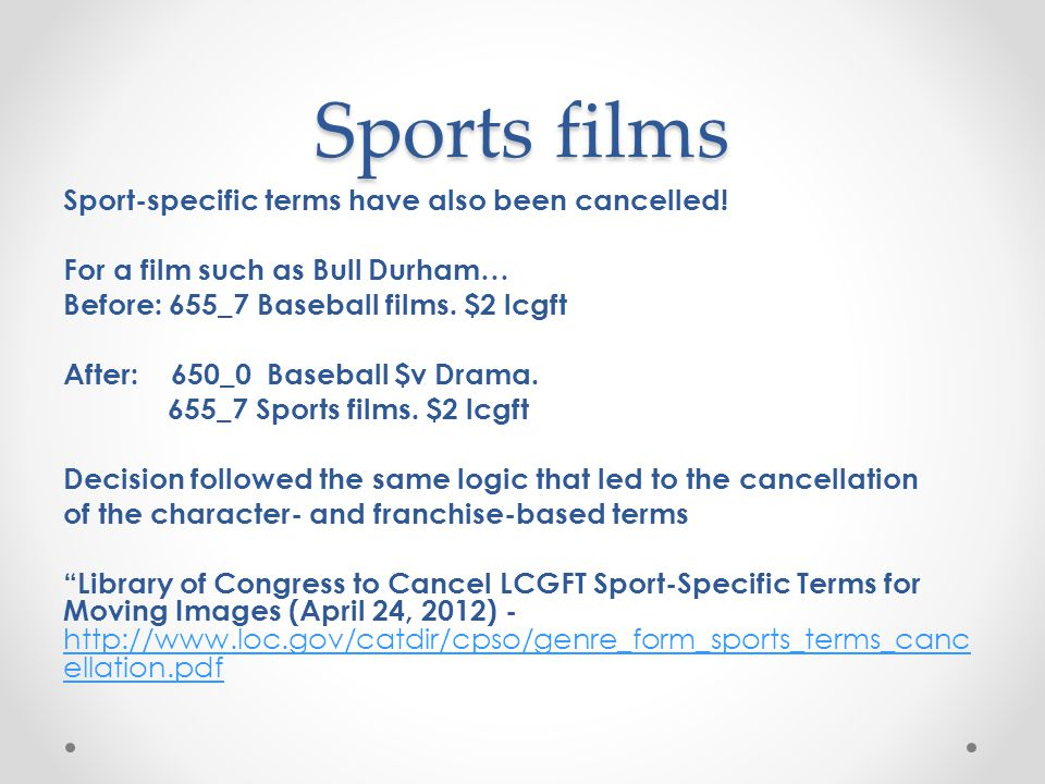 Sports films Sport-specific terms have also been cancelled! For a film such as Bull Durham… Before: 655_7 Baseball films. $2 lcgft After: 650_0 Baseba