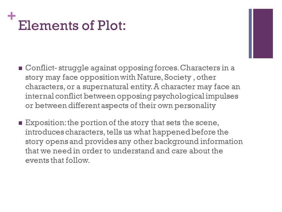 + Elements of Plot: Conflict- struggle against opposing forces. Characters in a story may face opposition with Nature, Society, other characters, or a