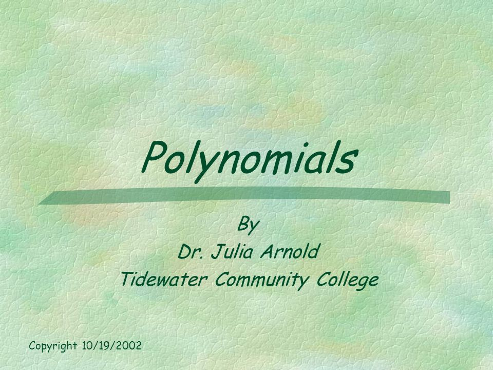 Polynomials By Dr. Julia Arnold Tidewater Community College Copyright 10/19/2002