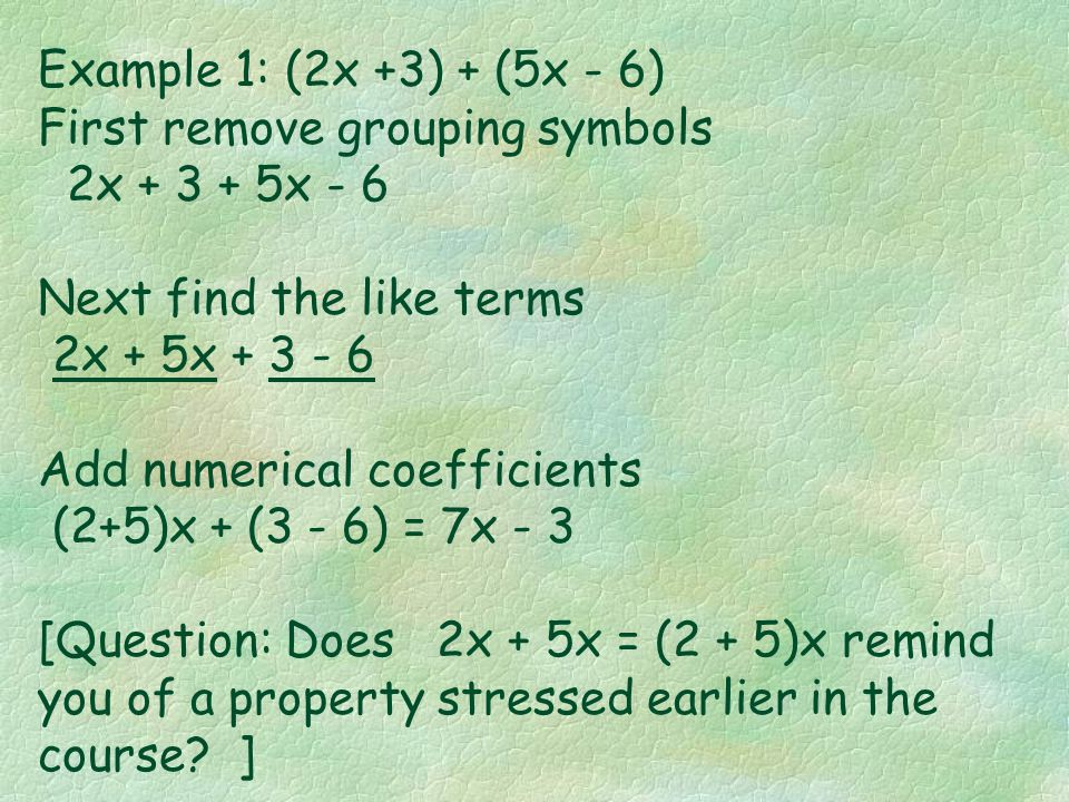 To add polynomials (1) remove the grouping symbols, (2) find the like terms of the polynomial, and then (3) add the numerical coefficients of the like