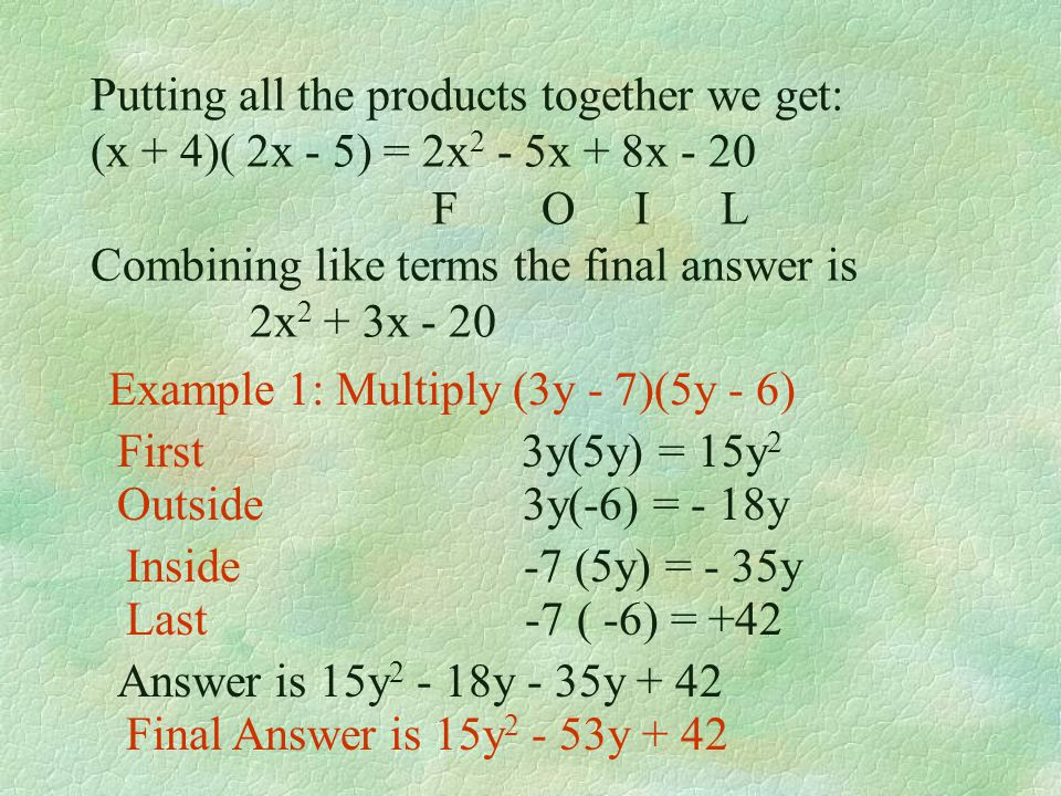 Multiplying a Binomial by a Binomial Continued FOIL stands for First, Outside, Inside, Last. I stands for inside. (x + 4)(2x -5) The inside terms are