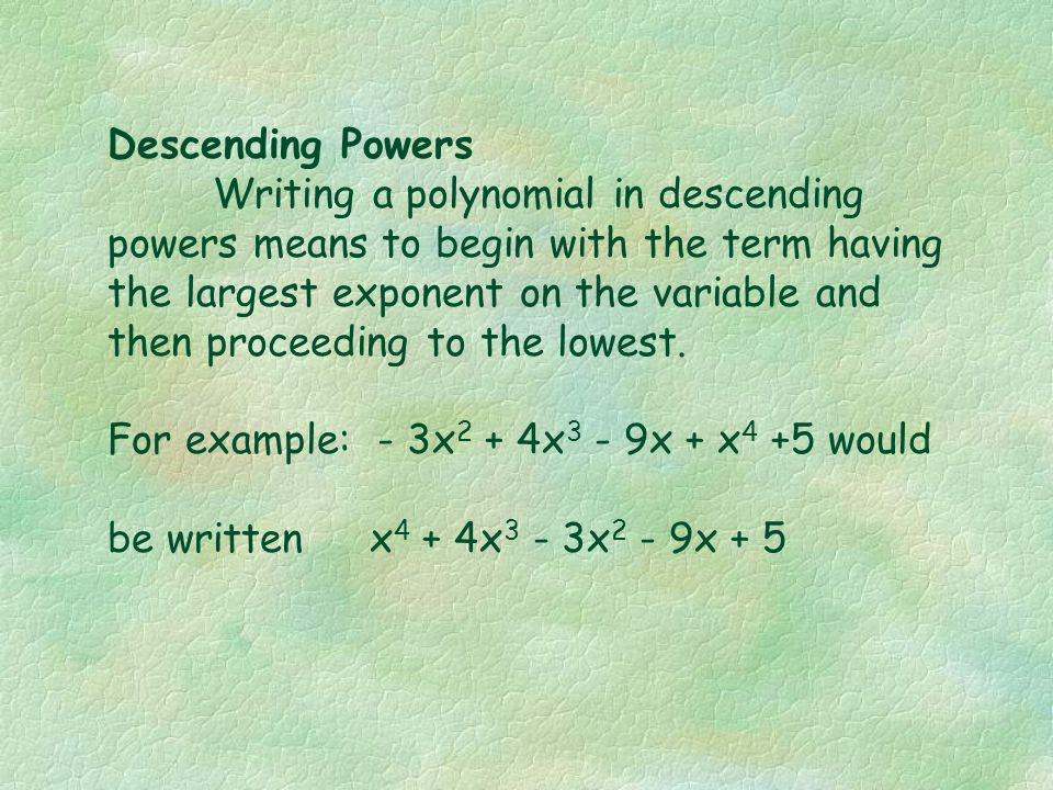 Descending Powers Writing a polynomial in descending powers means to begin with the term having the largest exponent on the variable and then proceeding to the lowest.