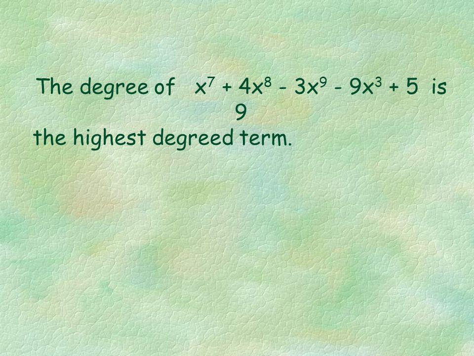 Degree of a Polynomial The degree of a polynomial is the largest degree of any one term. Thus in the preceding polynomial, x 4 + 4x 3 - 3x 2 - 9x + 5,