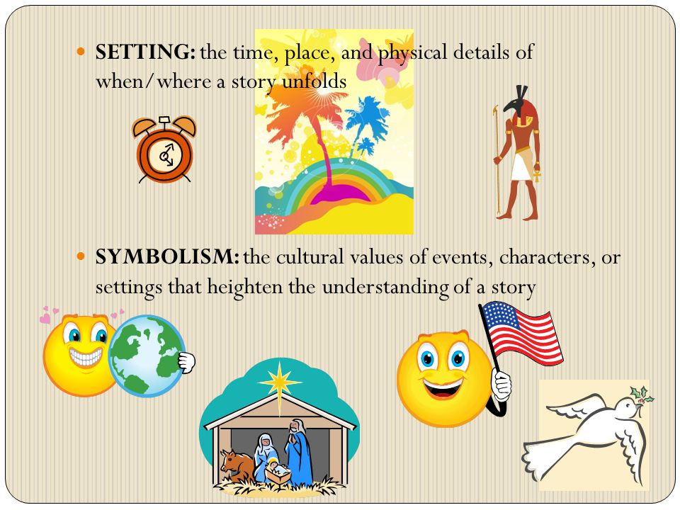 SETTING: the time, place, and physical details of when/where a story unfolds SYMBOLISM: the cultural values of events, characters, or settings that heighten the understanding of a story