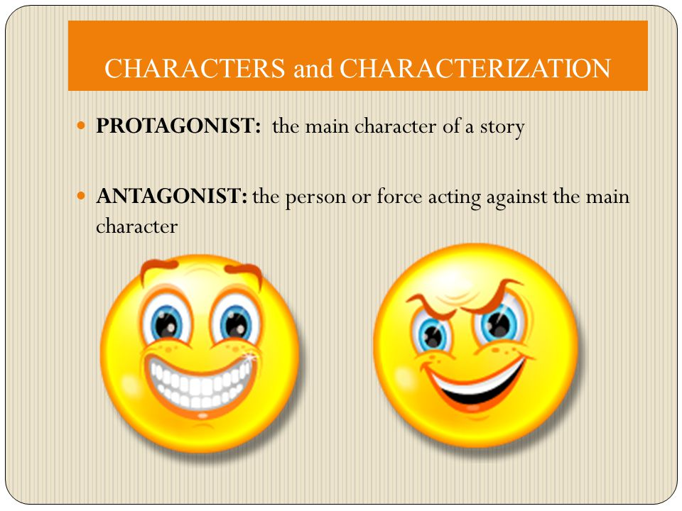 CHARACTERS and CHARACTERIZATION PROTAGONIST: the main character of a story ANTAGONIST: the person or force acting against the main character