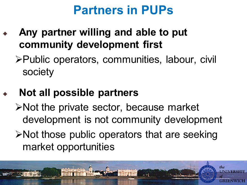 Partners in PUPs  Any partner willing and able to put community development first  Public operators, communities, labour, civil society  Not all possible partners  Not the private sector, because market development is not community development  Not those public operators that are seeking market opportunities