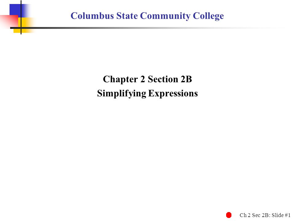 Ch 2 Sec 2B: Slide #1 Columbus State Community College Chapter 2 Section 2B Simplifying Expressions