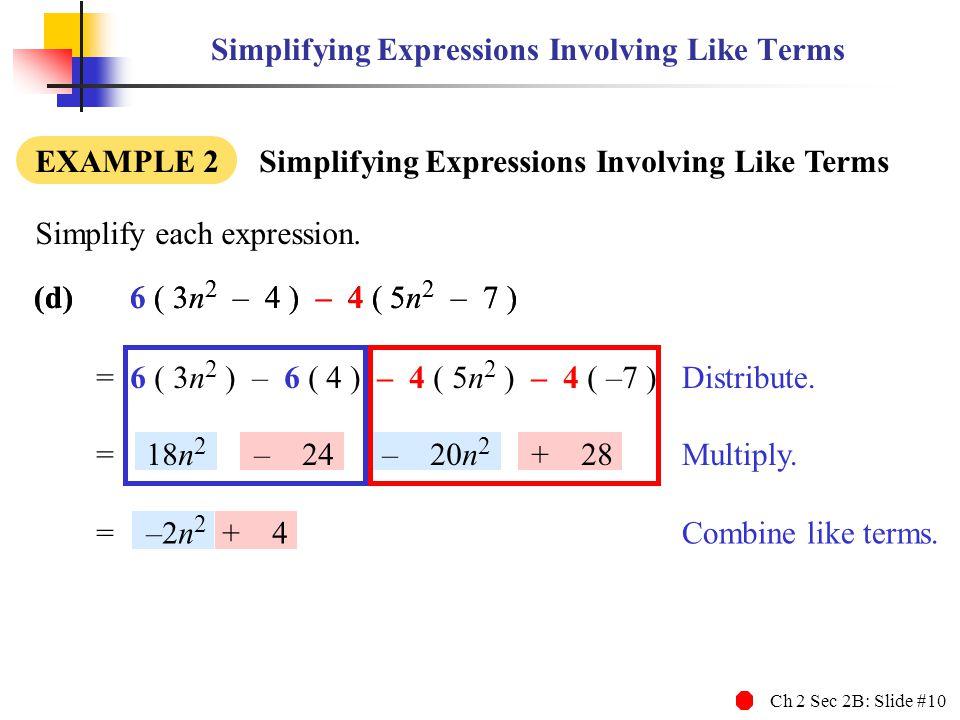 Ch 2 Sec 2B: Slide #10 (d)6 ( 3n 2 – 4 ) – 4 ( 5n 2 – 7 ) Simplifying Expressions Involving Like Terms EXAMPLE 2 Simplifying Expressions Involving Like Terms Simplify each expression.