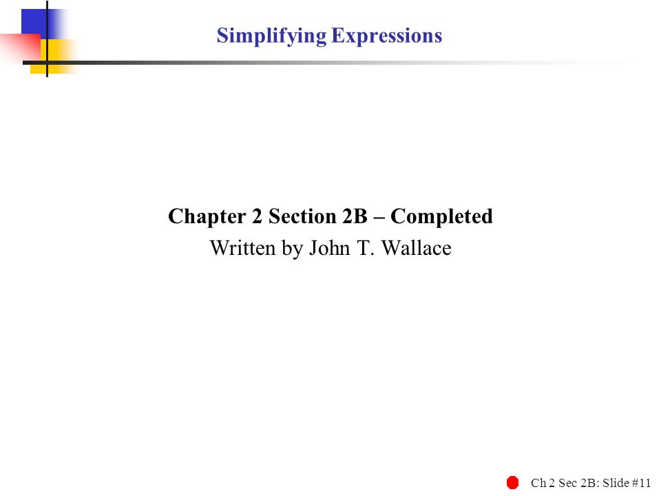 Ch 2 Sec 2B: Slide #11 Simplifying Expressions Chapter 2 Section 2B – Completed Written by John T.