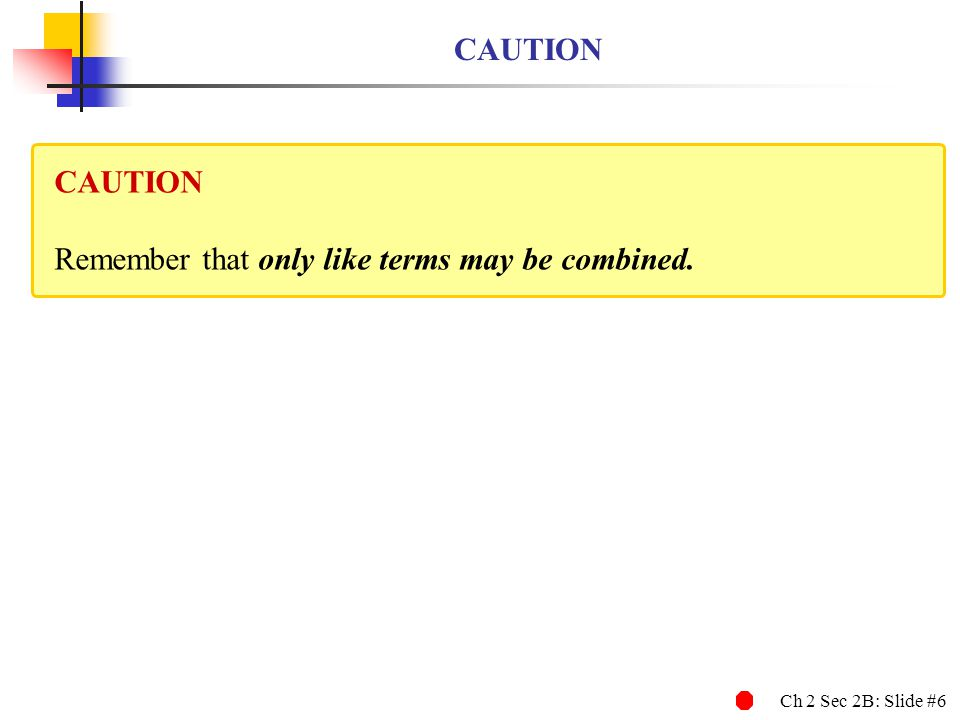 Ch 2 Sec 2B: Slide #6 CAUTION Remember that only like terms may be combined.