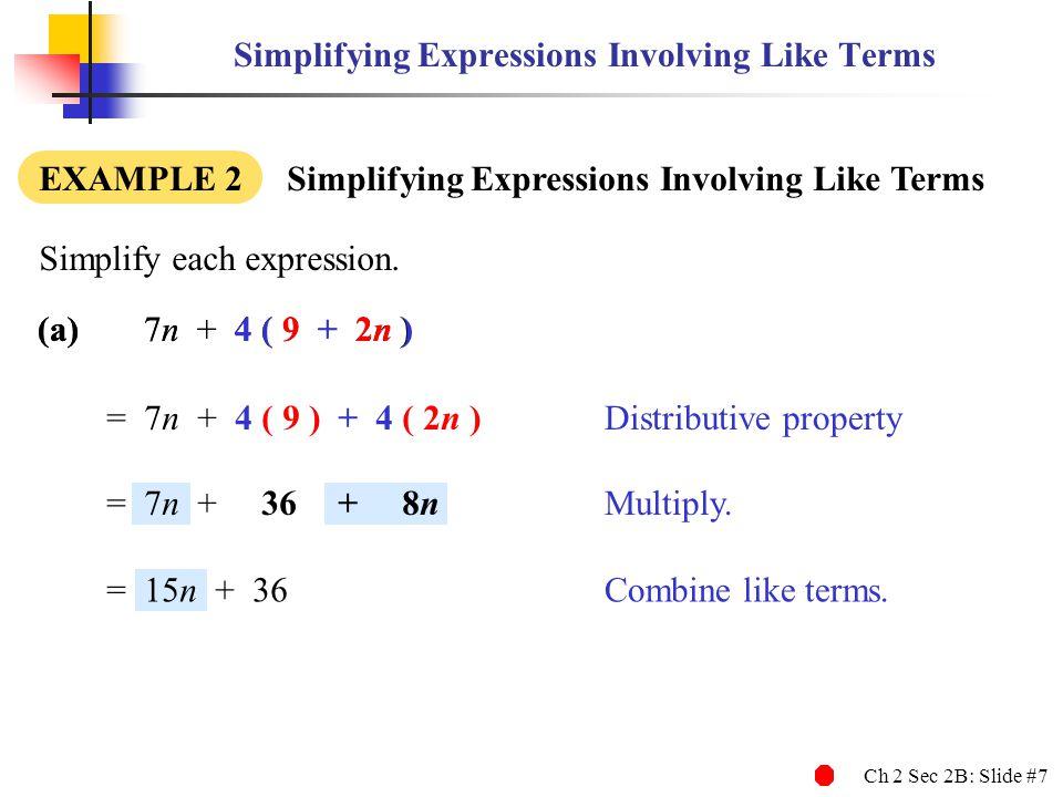 Ch 2 Sec 2B: Slide #7 Simplifying Expressions Involving Like Terms EXAMPLE 2 Simplifying Expressions Involving Like Terms (a)7n + 4 ( 9 + 2n ) Simplify each expression.
