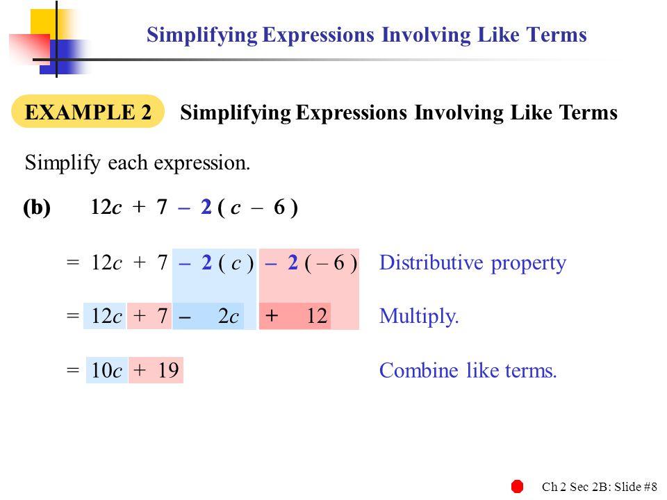 Ch 2 Sec 2B: Slide #8 (b)12c + 7 – 2 ( c – 6 ) Simplifying Expressions Involving Like Terms EXAMPLE 2 Simplifying Expressions Involving Like Terms Simplify each expression.