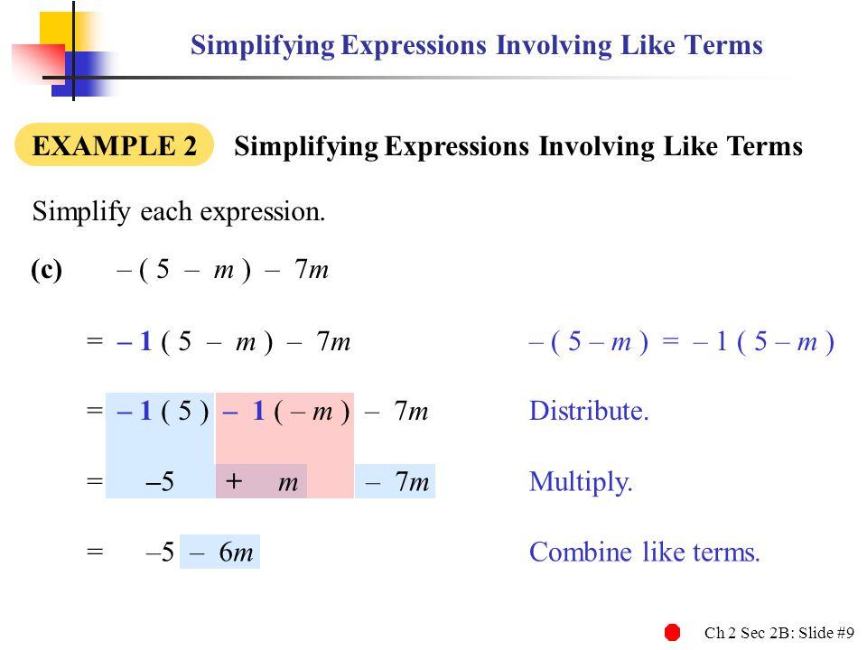 Ch 2 Sec 2B: Slide #9 (c)– ( 5 – m ) – 7m Simplifying Expressions Involving Like Terms EXAMPLE 2 Simplifying Expressions Involving Like Terms Simplify each expression.
