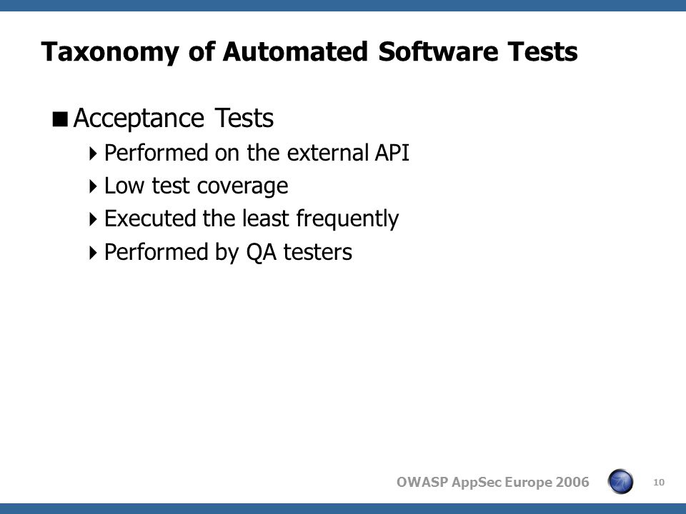OWASP AppSec Europe 2006 10 Taxonomy of Automated Software Tests  Acceptance Tests  Performed on the external API  Low test coverage  Executed the least frequently  Performed by QA testers