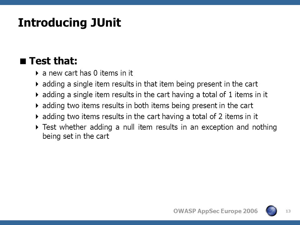OWASP AppSec Europe 2006 13 Introducing JUnit  Test that:  a new cart has 0 items in it  adding a single item results in that item being present in the cart  adding a single item results in the cart having a total of 1 items in it  adding two items results in both items being present in the cart  adding two items results in the cart having a total of 2 items in it  Test whether adding a null item results in an exception and nothing being set in the cart
