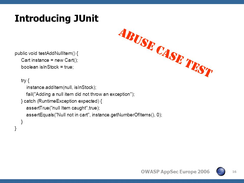 OWASP AppSec Europe 2006 16 Introducing JUnit public void testAddNullItem() { Cart instance = new Cart(); boolean isInStock = true; try { instance.addItem(null, isInStock); fail( Adding a null item did not throw an exception ); } catch (RuntimeException expected) { assertTrue( null Item caught ,true); assertEquals( Null not in cart , instance.getNumberOfItems(), 0); } ABUSE CASE TEST