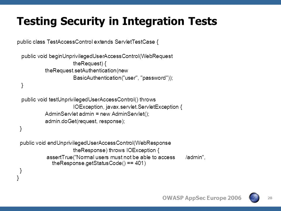 OWASP AppSec Europe 2006 28 Testing Security in Integration Tests public class TestAccessControl extends ServletTestCase { public void beginUnprivilegedUserAccessControl(WebRequest theRequest) { theRequest.setAuthentication(new BasicAuthentication( user , password )); } public void testUnprivilegedUserAccessControl() throws IOException, javax.servlet.ServletException { AdminServlet admin = new AdminServlet(); admin.doGet(request, response); } public void endUnprivilegedUserAccessControl(WebResponse theResponse) throws IOException { assertTrue( Normal users must not be able to access /admin , theResponse.getStatusCode() == 401) }