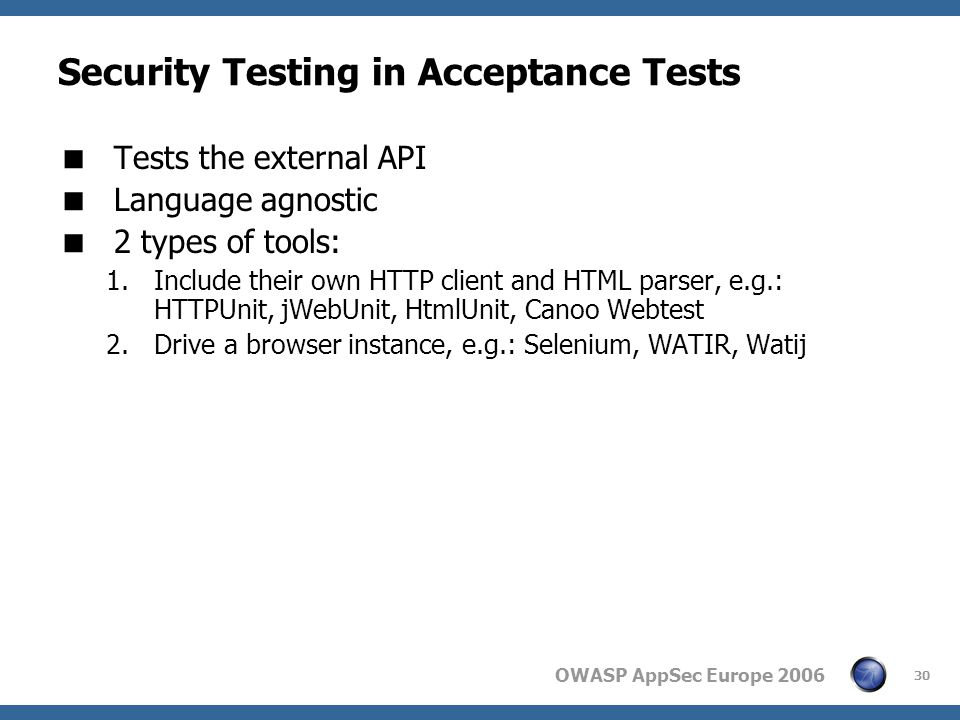 OWASP AppSec Europe 2006 30 Security Testing in Acceptance Tests  Tests the external API  Language agnostic  2 types of tools: 1.Include their own HTTP client and HTML parser, e.g.: HTTPUnit, jWebUnit, HtmlUnit, Canoo Webtest 2.Drive a browser instance, e.g.: Selenium, WATIR, Watij