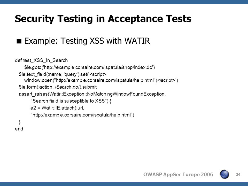 OWASP AppSec Europe 2006 34 Security Testing in Acceptance Tests  Example: Testing XSS with WATIR def test_XSS_In_Search $ie.goto( http://example.corsaire.com/ispatula/shop/index.do ) $ie.text_field(:name, query ).set( window.open( http://example.corsaire.com/ispatula/help.html ) ) $ie.form(:action, /Search.do/).submit assert_raises(Watir::Exception::NoMatchingWindowFoundException, Search field is susceptible to XSS ) { ie2 = Watir::IE.attach(:url, http://example.corsaire.com/ispatula/help.html ) } end