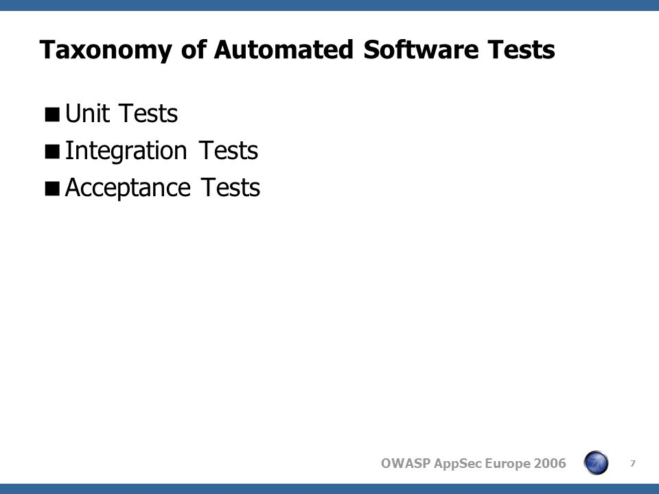 OWASP AppSec Europe 2006 7 Taxonomy of Automated Software Tests  Unit Tests  Integration Tests  Acceptance Tests