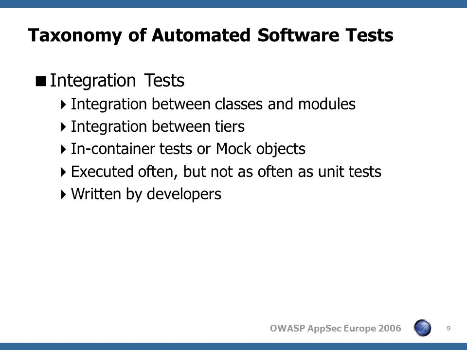 OWASP AppSec Europe 2006 9 Taxonomy of Automated Software Tests  Integration Tests  Integration between classes and modules  Integration between tiers  In-container tests or Mock objects  Executed often, but not as often as unit tests  Written by developers