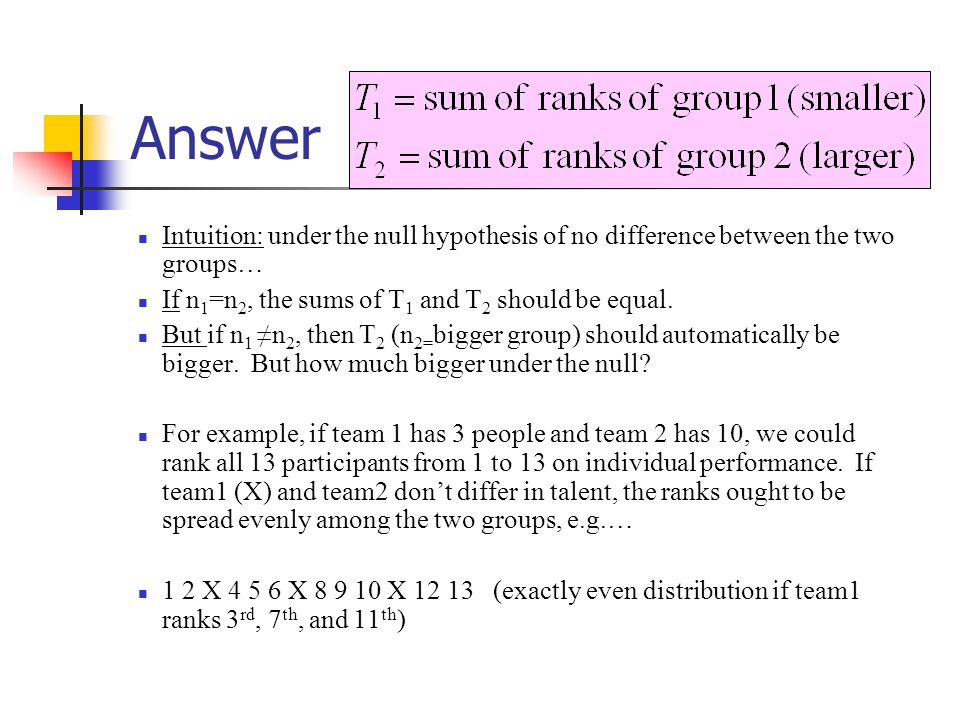 Answer Intuition: under the null hypothesis of no difference between the two groups… If n 1 =n 2, the sums of T 1 and T 2 should be equal.