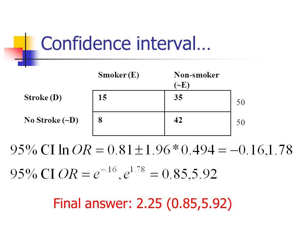 Confidence interval… Smoker (E)Non-smoker (~E) Stroke (D)1535 No Stroke (~D)842 50 Final answer: 2.25 (0.85,5.92)