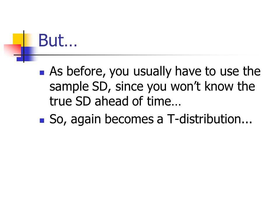 But… As before, you usually have to use the sample SD, since you won't know the true SD ahead of time… So, again becomes a T-distribution...