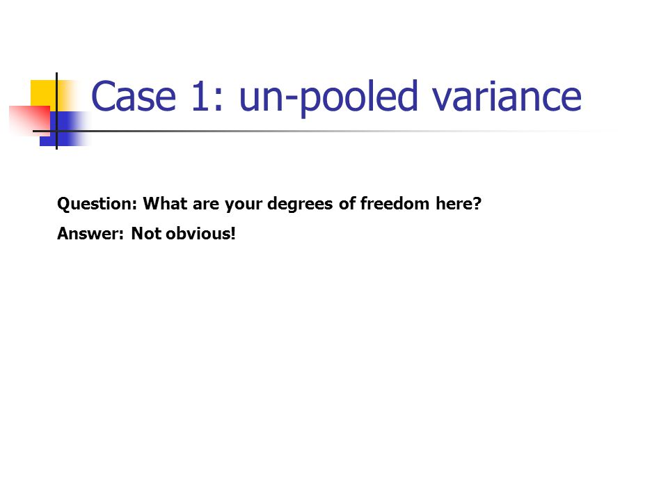 Case 1: un-pooled variance Question: What are your degrees of freedom here? Answer: Not obvious!
