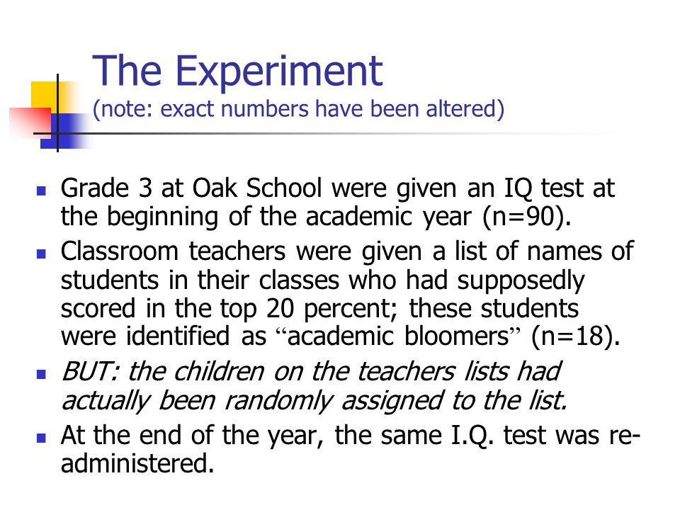 The Experiment (note: exact numbers have been altered) Grade 3 at Oak School were given an IQ test at the beginning of the academic year (n=90). Class