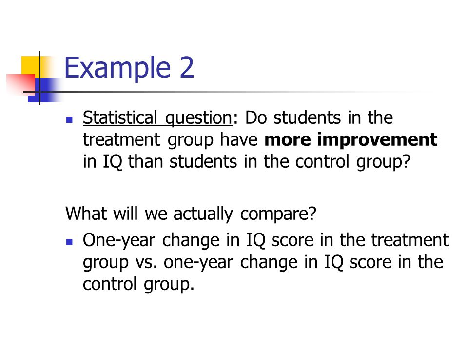 Example 2 Statistical question: Do students in the treatment group have more improvement in IQ than students in the control group.