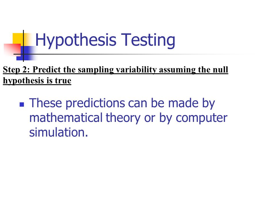 Hypothesis Testing These predictions can be made by mathematical theory or by computer simulation. Step 2: Predict the sampling variability assuming t