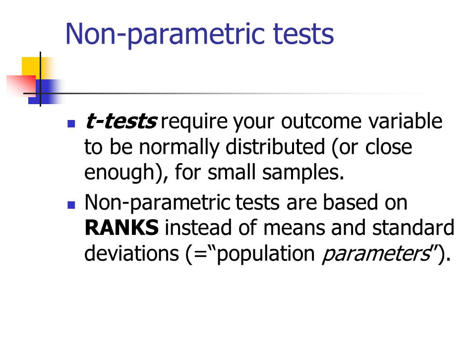 Non-parametric tests t-tests require your outcome variable to be normally distributed (or close enough), for small samples. Non-parametric tests are b