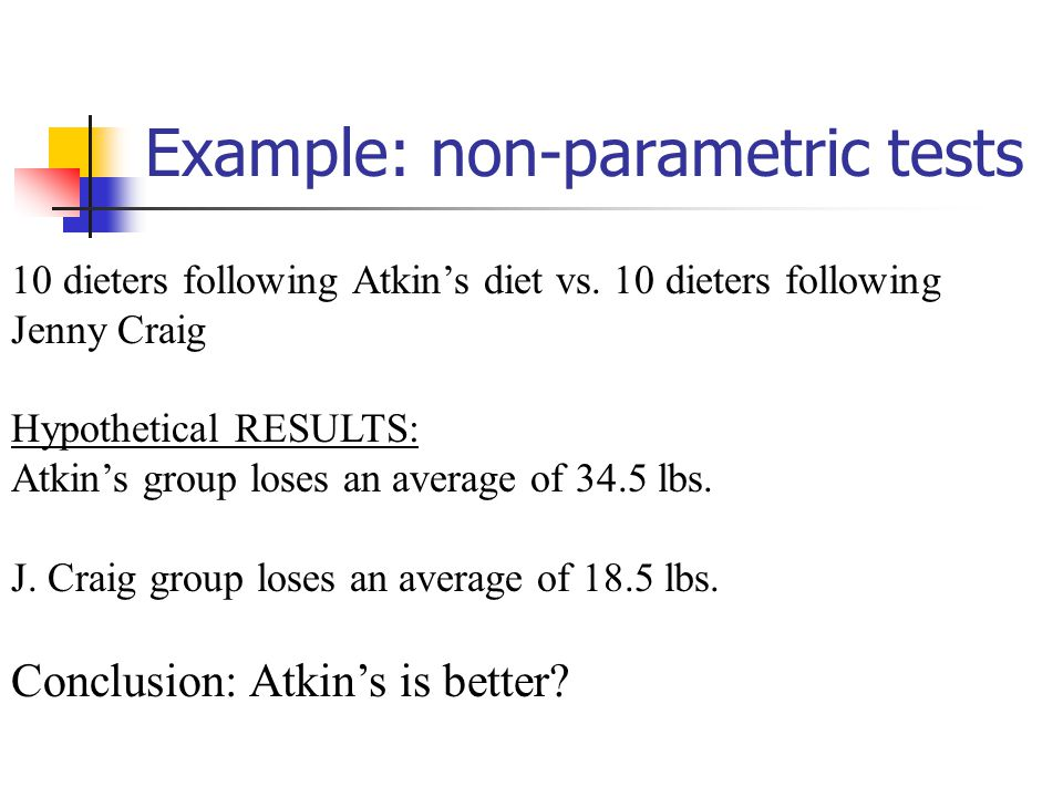 Example: non-parametric tests 10 dieters following Atkin's diet vs. 10 dieters following Jenny Craig Hypothetical RESULTS: Atkin's group loses an aver