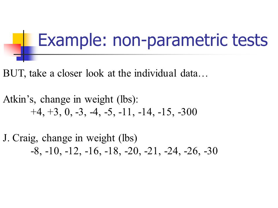 Example: non-parametric tests BUT, take a closer look at the individual data… Atkin's, change in weight (lbs): +4, +3, 0, -3, -4, -5, -11, -14, -15, -