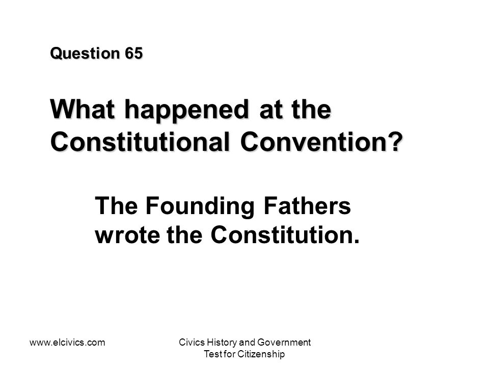 www.elcivics.comCivics History and Government Test for Citizenship Question 65 What happened at the Constitutional Convention.