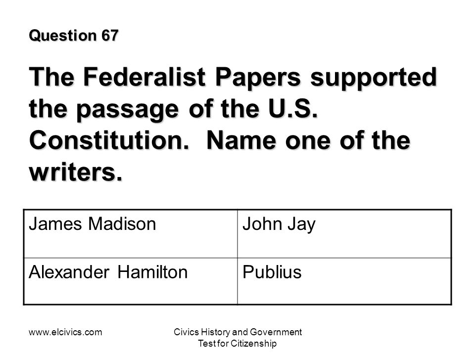 www.elcivics.comCivics History and Government Test for Citizenship Question 67 The Federalist Papers supported the passage of the U.S.