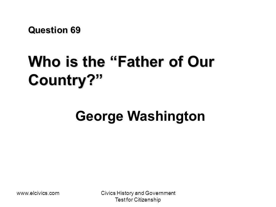 www.elcivics.comCivics History and Government Test for Citizenship Question 69 Who is the Father of Our Country? George Washington
