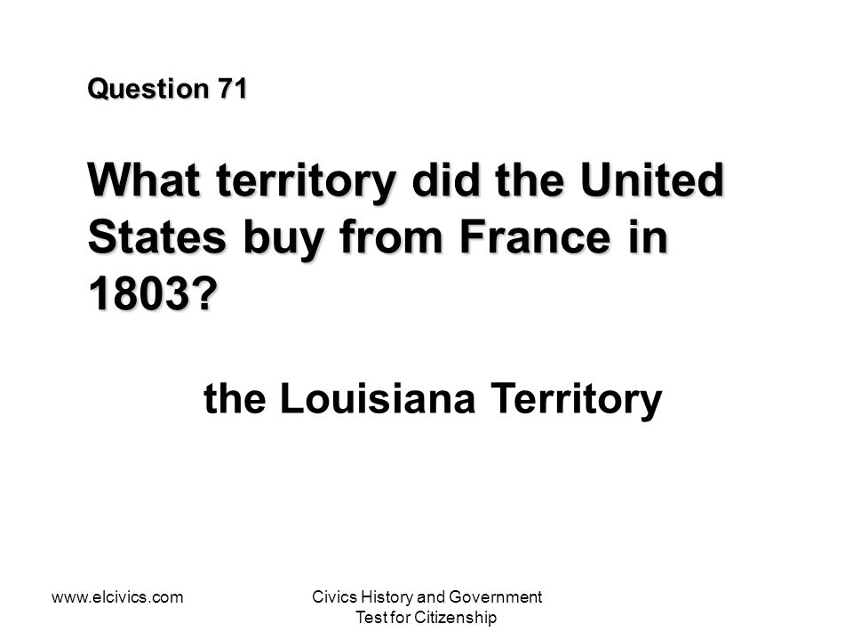 www.elcivics.comCivics History and Government Test for Citizenship Question 71 What territory did the United States buy from France in 1803.