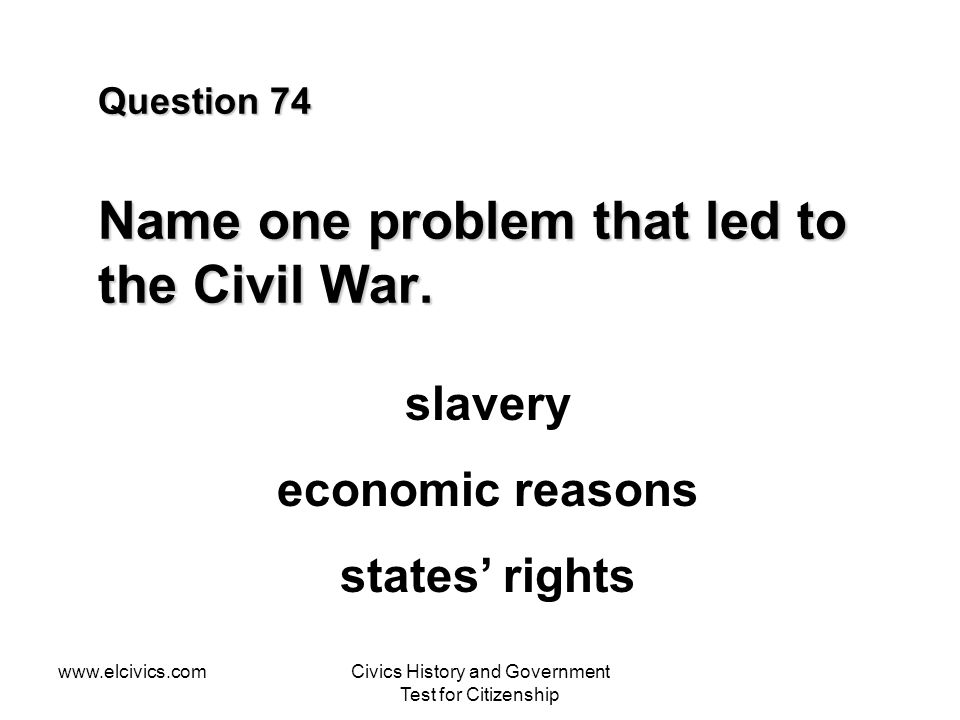 www.elcivics.comCivics History and Government Test for Citizenship Question 74 Name one problem that led to the Civil War.