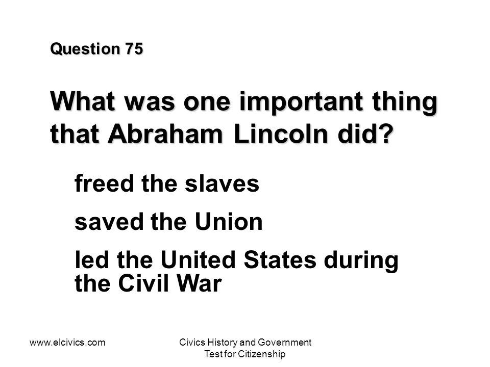 www.elcivics.comCivics History and Government Test for Citizenship Question 75 What was one important thing that Abraham Lincoln did.