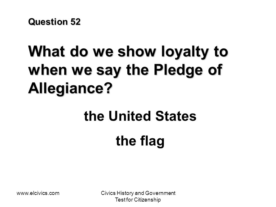 www.elcivics.comCivics History and Government Test for Citizenship Question 52 What do we show loyalty to when we say the Pledge of Allegiance.