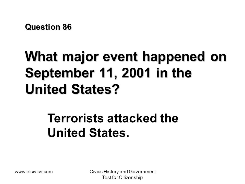 www.elcivics.comCivics History and Government Test for Citizenship Question 86 What major event happened on September 11, 2001 in the United States.