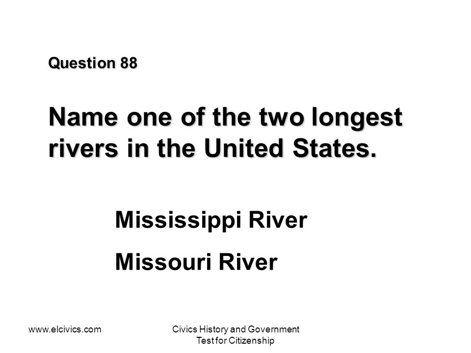 www.elcivics.comCivics History and Government Test for Citizenship Question 88 Name one of the two longest rivers in the United States.